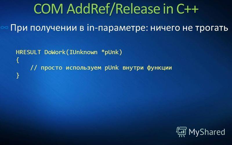 COM AddRef/Release in C++ При получении в in-параметре: ничего не трогать HRESULT DoWork(IUnknown *pUnk) { // просто используем pUnk внутри функции }