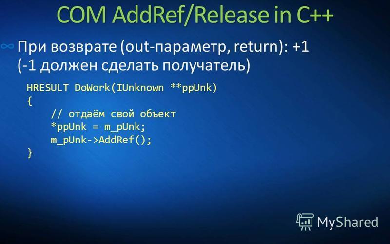 COM AddRef/Release in C++ При возврате (out-параметр, return): +1 (-1 должен сделать получатель) HRESULT DoWork(IUnknown **ppUnk) { // отдаём свой объект *ppUnk = m_pUnk; m_pUnk->AddRef(); }