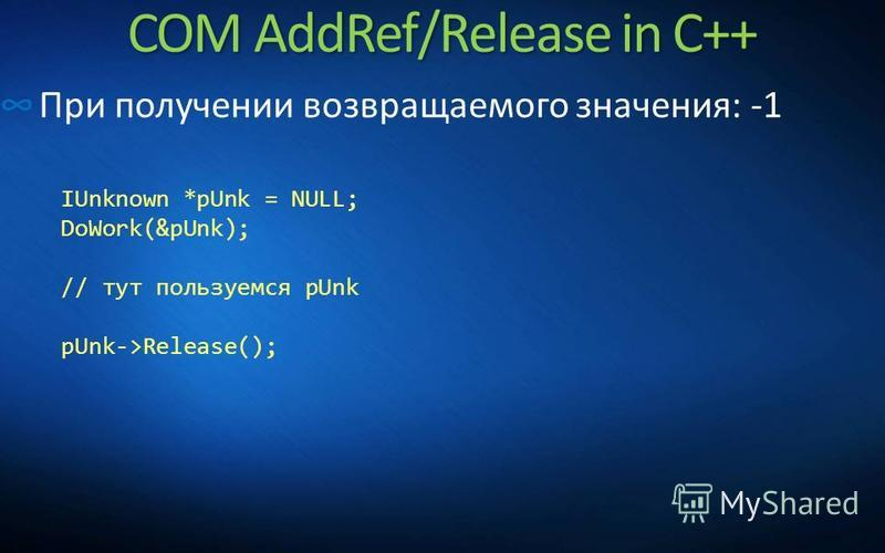 COM AddRef/Release in C++ При получении возвращаемого значения: -1 IUnknown *pUnk = NULL; DoWork(&pUnk); // тут пользуемся pUnk pUnk->Release();