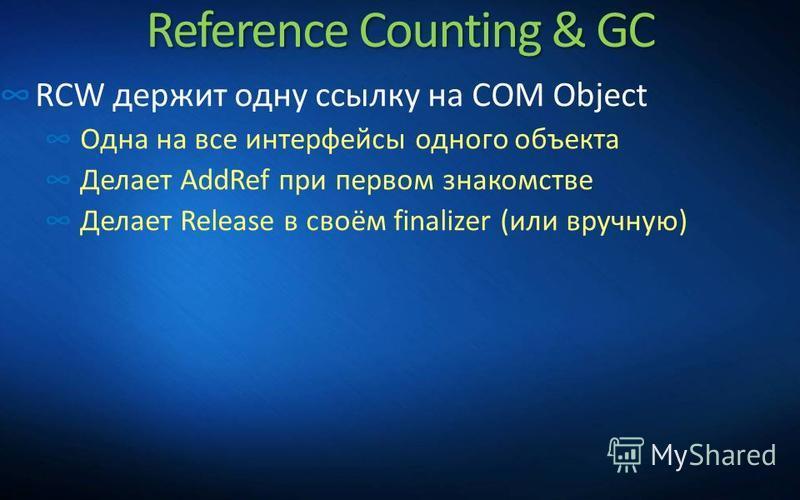Reference Counting & GC RCW держит одну ссылку на COM Object Одна на все интерфейсы одного объекта Делает AddRef при первом знакомстве Делает Release в своём finalizer (или вручную)