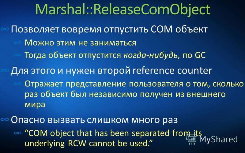 Marshal::ReleaseComObject Позволяет вовремя отпустить COM объект Можно этим не заниматься Тогда объект отпустится когда-нибудь, по GC Для этого и нужен второй reference counter Отражает представление пользователя о том, сколько раз объект был независ