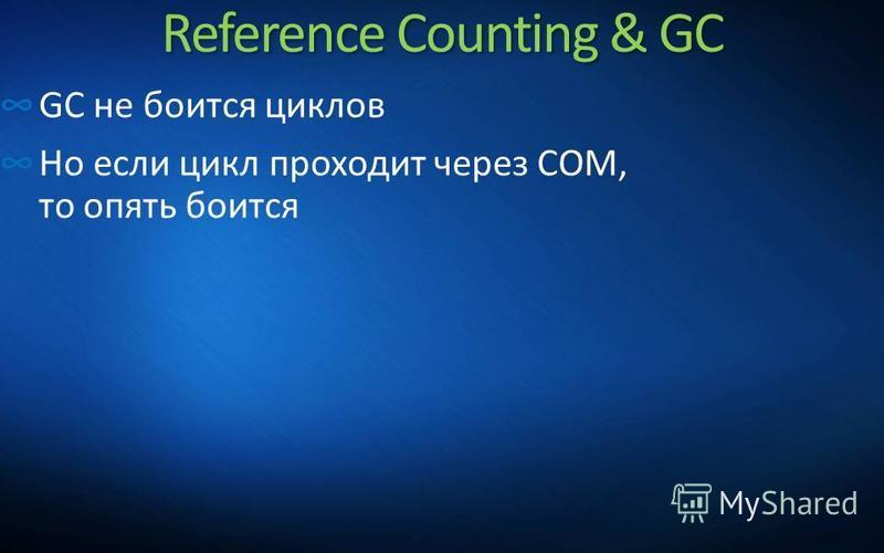 Reference Counting & GC GC не боится циклов Но если цикл проходит через COM, то опять боится