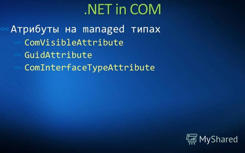 .NET in COM Атрибуты на managed типах ComVisibleAttribute GuidAttribute ComInterfaceTypeAttribute