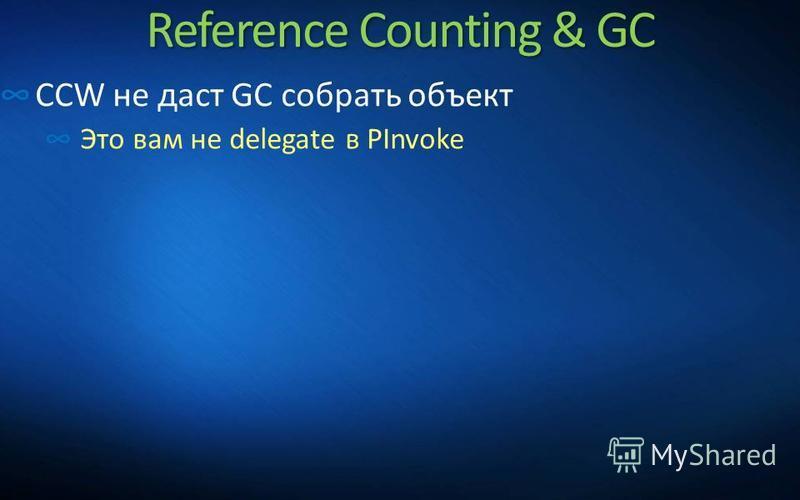 Reference Counting & GC CCW не даст GC собрать объект Это вам не delegate в PInvoke