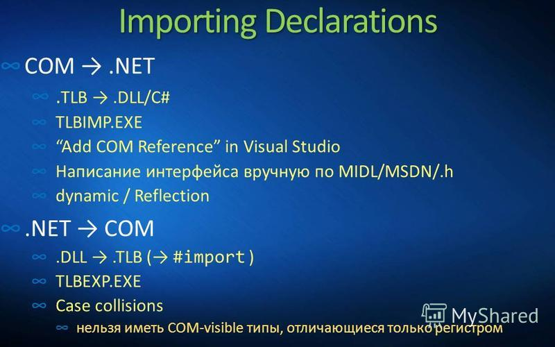 Importing Declarations COM.NET. TLB.DLL/C# TLBIMP.EXE Add COM Reference in Visual Studio Написание интерфейса вручную по MIDL/MSDN/.h dynamic / Reflection.NET COM.DLL.TLB ( #import ) TLBEXP.EXE Case collisions нельзя иметь COM-visible типы, отличающи