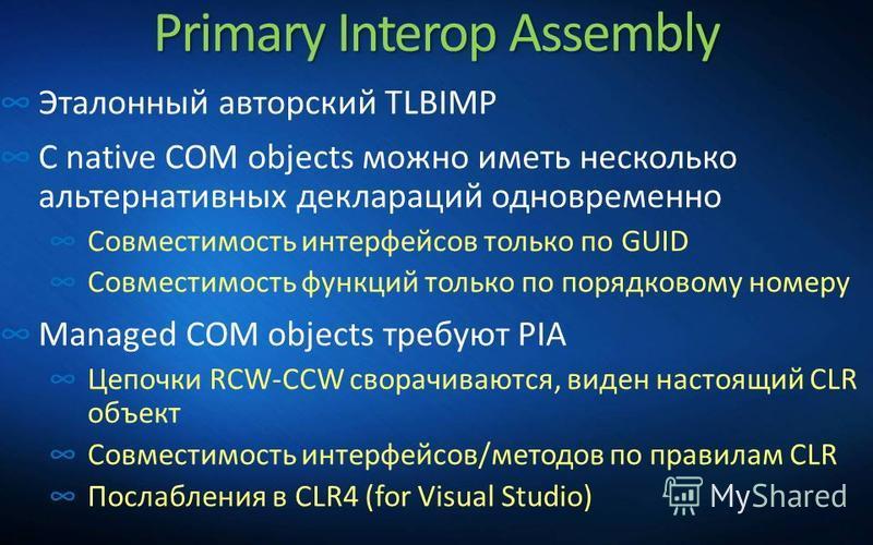Primary Interop Assembly Эталонный авторский TLBIMP С native COM objects можно иметь несколько альтернативных деклараций одновременно Совместимость интерфейсов только по GUID Совместимость функций только по порядковому номеру Managed COM objects треб