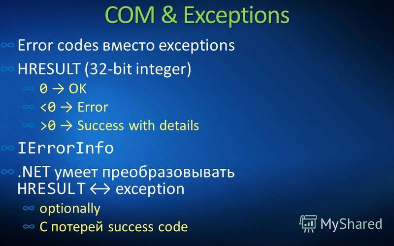 COM & Exceptions Error codes вместо exceptions HRESULT (32-bit integer) 0 OK <0 Error >0 Success with details IErrorInfo.NET умеет преобразовывать HRESULT exception optionally С потерей success code