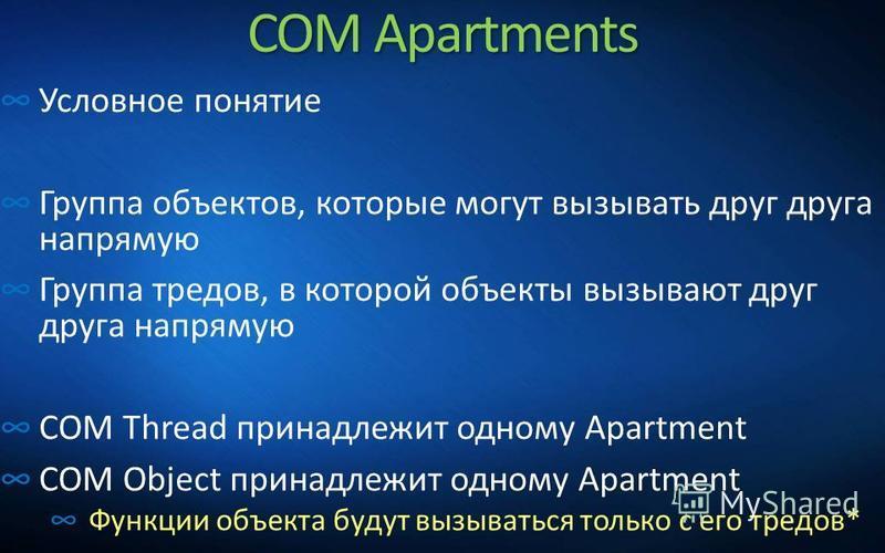 COM Apartments Условное понятие Группа объектов, которые могут вызывать друг друга напрямую Группа тредов, в которой объекты вызывают друг друга напрямую COM Thread принадлежит одному Apartment COM Object принадлежит одному Apartment Функции объекта