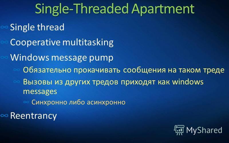Single-Threaded Apartment Single thread Cooperative multitasking Windows message pump Обязательно прокачивать сообщения на таком треде Вызовы из других тредов приходят как windows messages Синхронно либо асинхронно Reentrancy