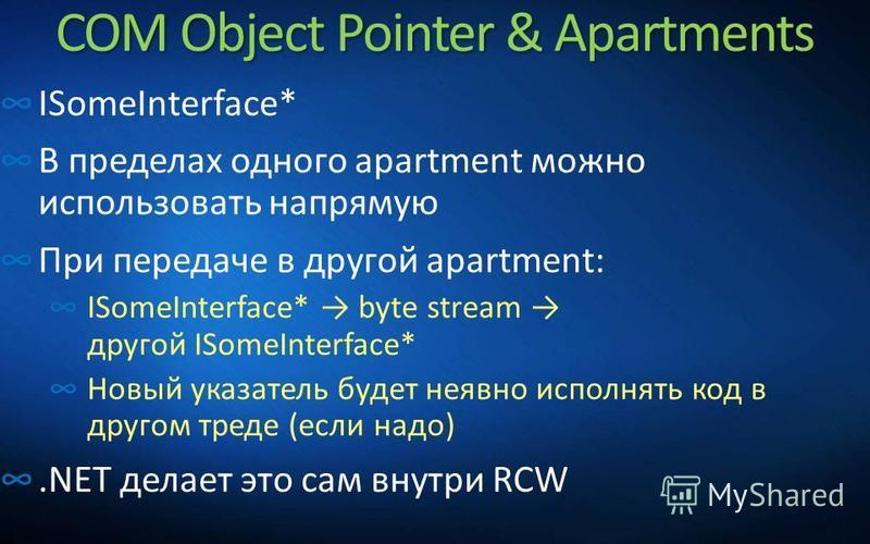 COM Object Pointer & Apartments ISomeInterface* В пределах одного apartment можно использовать напрямую При передаче в другой apartment: ISomeInterface* byte stream другой ISomeInterface* Новый указатель будет неявно исполнять код в другом треде (есл