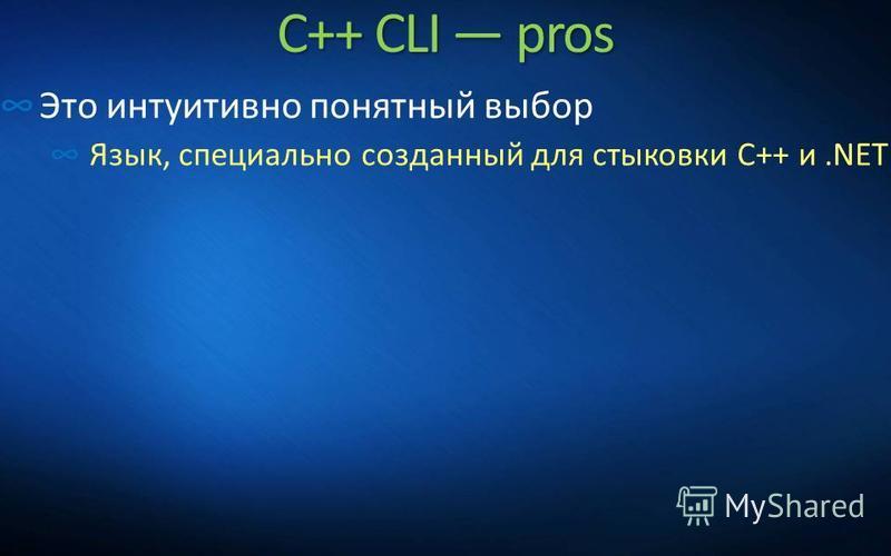 C++ CLI pros Это интуитивно понятный выбор Язык, специально созданный для стыковки C++ и.NET