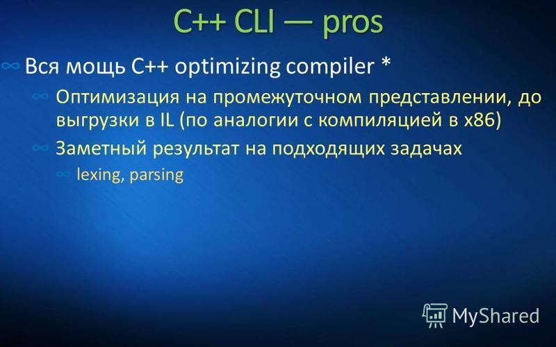 C++ CLI pros Вся мощь C++ optimizing compiler * Оптимизация на промежуточном представлении, до выгрузки в IL (по аналогии с компиляцией в x86) Заметный результат на подходящих задачах lexing, parsing