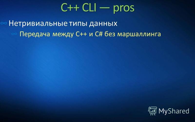 C++ CLI pros Нетривиальные типы данных Передача между C++ и C# без маршаллинга
