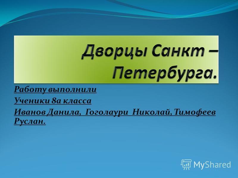 Работу выполнили Ученики 8 а класса Иванов Данила, Гоголаури Николай, Тимофеев Руслан.