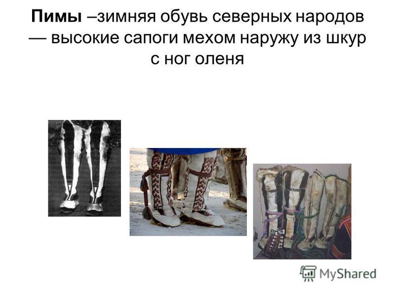 Пимы –зимняя обувь северных народов высокие сапоги мехом наружу из шкур с ног оленя