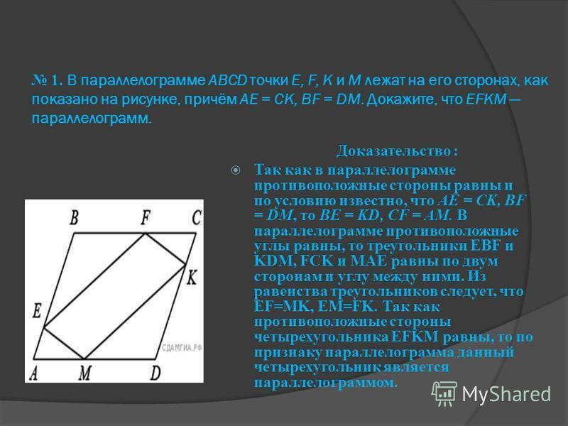 1. В параллелограмме АВСD точки E, F, K и М лежат на его сторонах, как показано на рисунке, причём АЕ = CK, BF = DM. Докажите, что EFKM параллелограмм. Доказательство : Так как в параллелограмме противоположные стороны равны и по условию известно, чт
