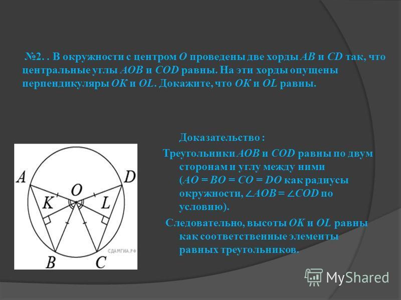 2.. В окружности с центром О проведены две хорды АВ и CD так, что центральные углы АОВ и СОD равны. На эти хорды опущены перпендикуляры ОК и OL. Докажите, что ОК и OL равны. Доказательство : Треугольники АОВ и СОD равны по двум сторонам и углу между