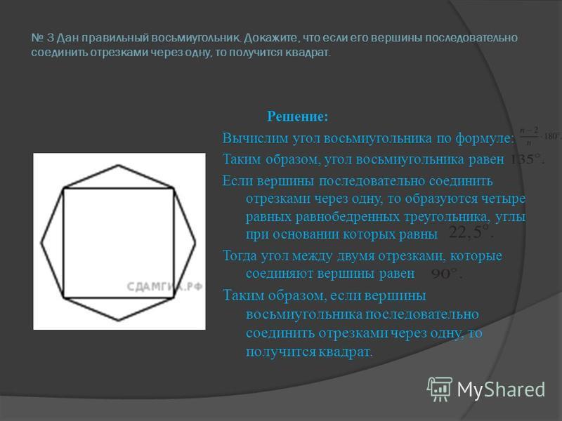 3 Дан правильный восьмиугольник. Докажите, что если его вершины последовательно соединить отрезками через одну, то получится квадрат. Решение: Вычислим угол восьмиугольника по формуле: Таким образом, угол восьмиугольника равен Если вершины последоват