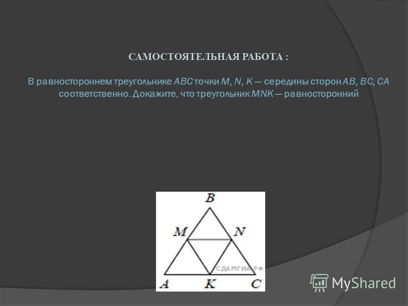 САМОСТОЯТЕЛЬНАЯ РАБОТА : В равностороннем треугольнике ABC точки M, N, K середины сторон АВ, ВС, СА соответственно. Докажите, что треугольник MNK равносторонний