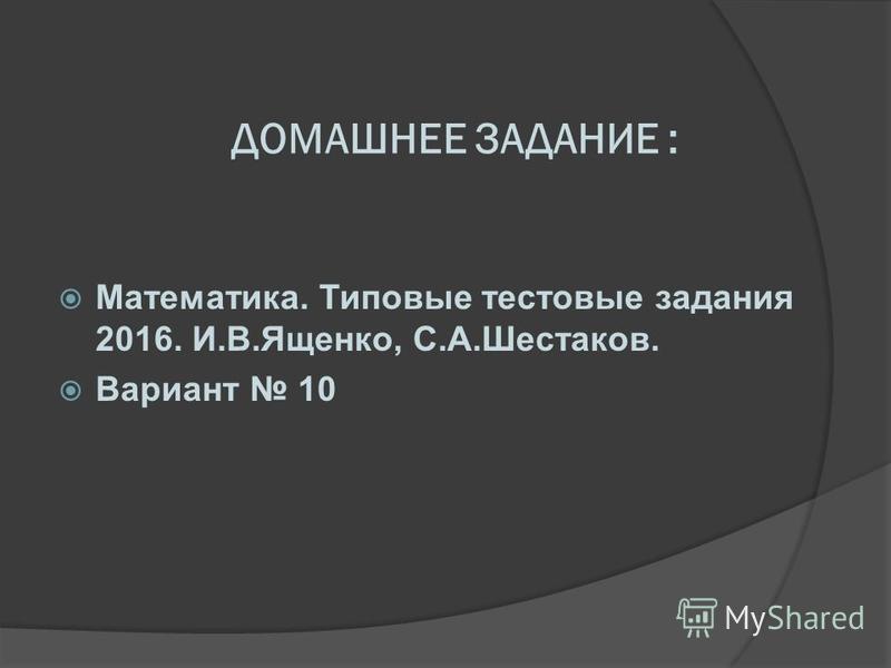 ДОМАШНЕЕ ЗАДАНИЕ : Математика. Типовые тестовые задания 2016. И.В.Ященко, С.А.Шестаков. Вариант 10