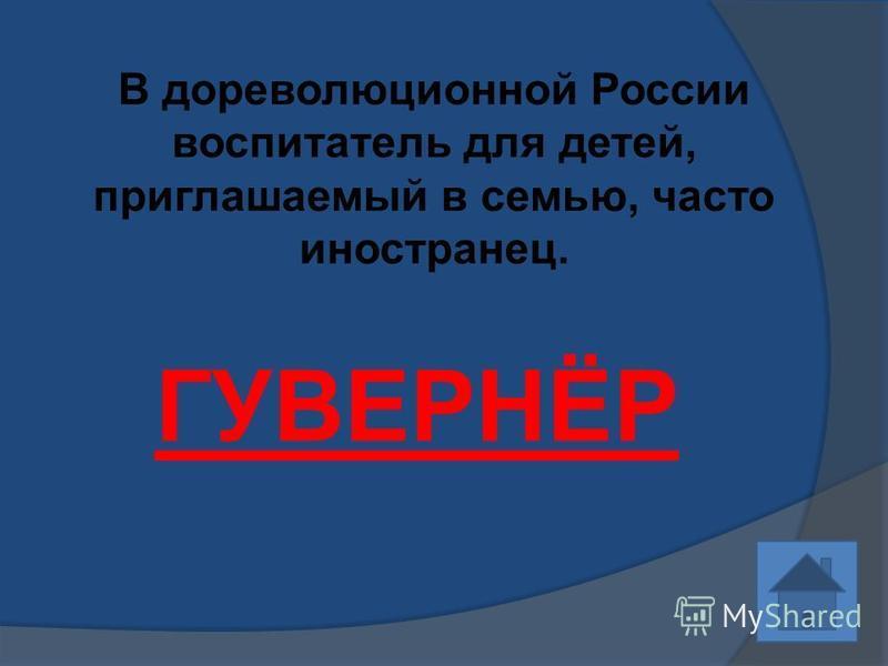 В дореволюционной России воспитатель для детей, приглашаемый в семью, часто иностранец. ГУВЕРНЁР