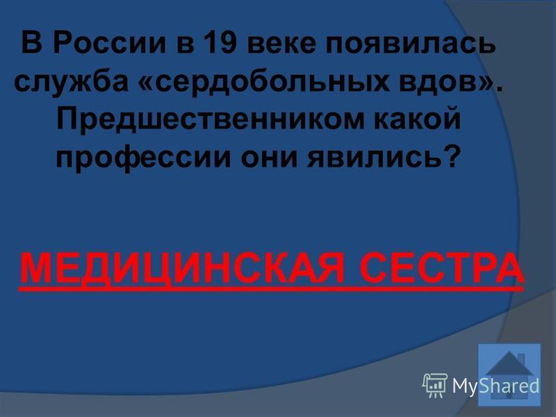 В России в 19 веке появилась служба «сердобольных вдов». Предшественником какой профессии они явились? МЕДИЦИНСКАЯ СЕСТРА