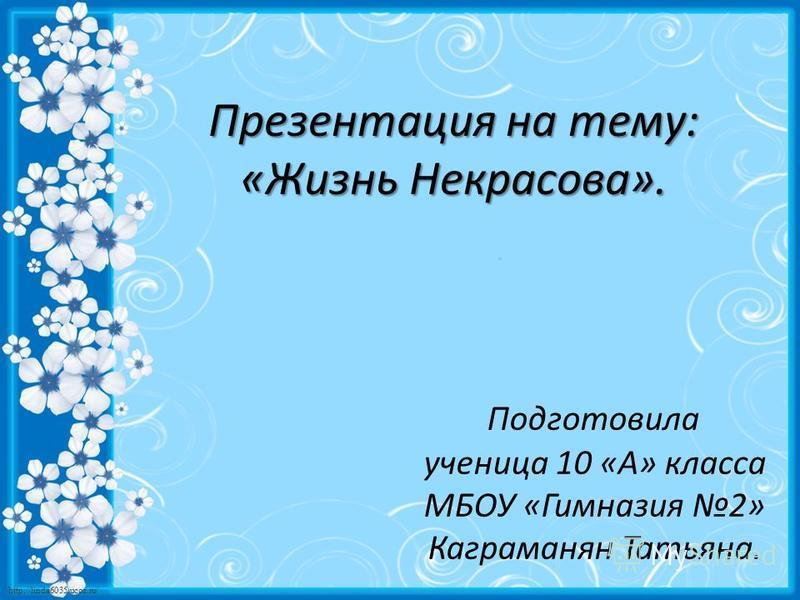 http://linda6035.ucoz.ru/ Подготовила ученица 10 «А» класса МБОУ «Гимназия 2» Каграманян Татьяна. Презентация на тему: «Жизнь Некрасова».