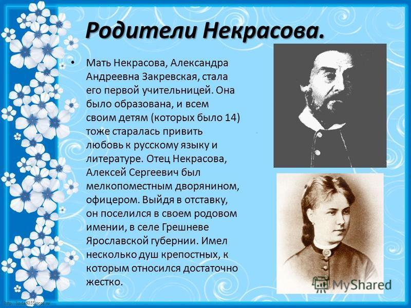 http://linda6035.ucoz.ru/ Родители Некрасова. Мать Некрасова, Александра Андреевна Закревская, стала его первой учительницей. Она было образована, и всем своим детям (которых было 14) тоже старалась привить любовь к русскому языку и литературе. Отец