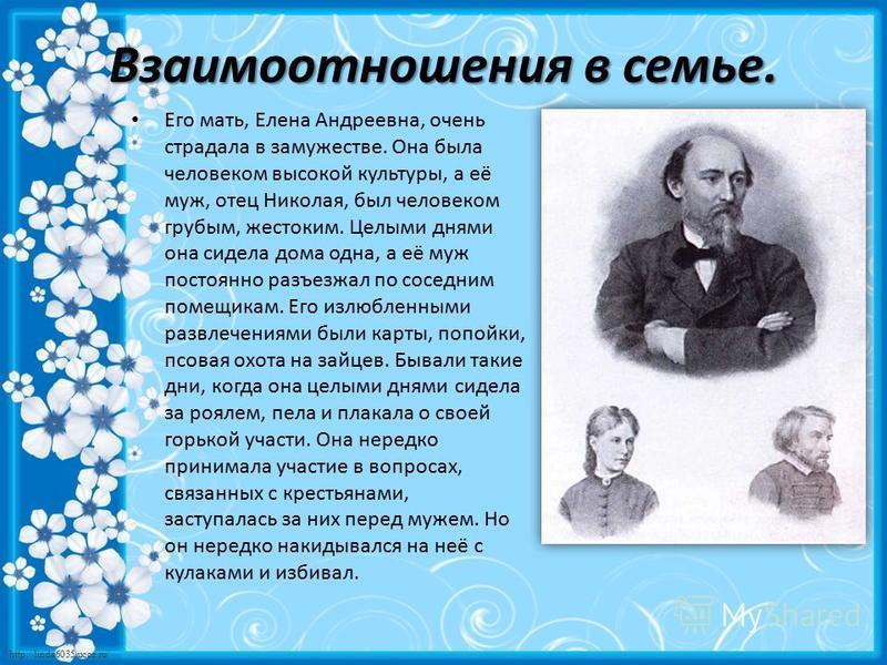 http://linda6035.ucoz.ru/ Взаимоотношения в семье. Его мать, Елена Андреевна, очень страдала в замужестве. Она была человеком высокой культуры, а её муж, отец Николая, был человеком грубым, жестоким. Целыми днями она сидела дома одна, а её муж постоя