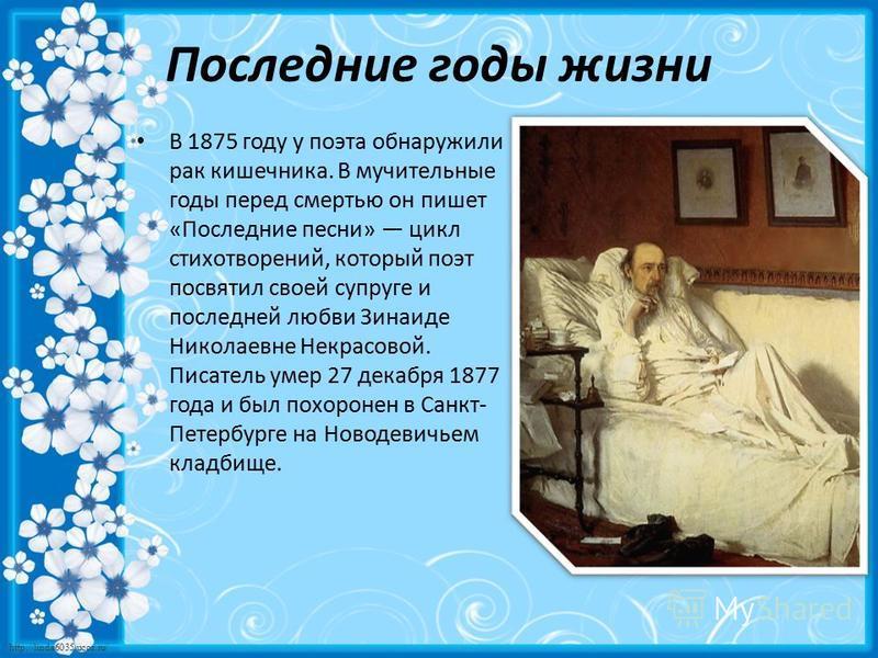 http://linda6035.ucoz.ru/ Последние годы жизни В 1875 году у поэта обнаружили рак кишечника. В мучительные годы перед смертью он пишет «Последние песни» цикл стихотворений, который поэт посвятил своей супруге и последней любви Зинаиде Николаевне Некр