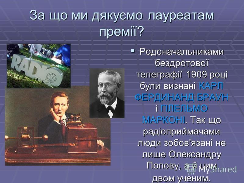 За що ми дякуємо лауреатам премії? Родоначальниками бездротової телеграфії 1909 році були визнані КАРЛ ФЕРДИНАНД БРАУН і ГІЛЕЛЬМО МАРКОНІ. Так що радіоприймачами люди зобов'язані не лише Олександру Попову, а й цим двом ученим. Родоначальниками бездро