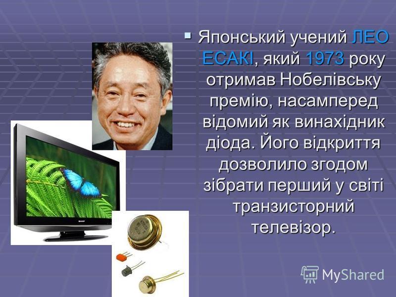 Японський учений ЛЕО ЕСАКІ, який 1973 року отримав Нобелівську премію, насамперед відомий як винахідник діода. Його відкриття дозволило згодом зібрати перший у світі транзисторний телевізор. Японський учений ЛЕО ЕСАКІ, який 1973 року отримав Нобелівс