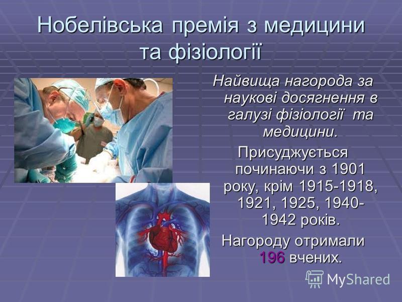 Нобелівська премія з медицини та фізіології Найвища нагорода за наукові досягнення в галузі фізіології та медицини. Присуджується починаючи з 1901 року, крім 1915-1918, 1921, 1925, 1940- 1942 років. Нагороду отримали 196 вчених.