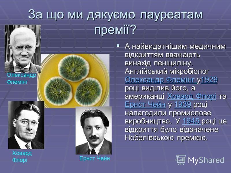 За що ми дякуємо лауреатам премії? А найвидатнішим медичним відкриттям вважають винахід пеніциліну. Англійський мікробіолог Олександр Флемінг у1929 році виділив його, а американці Ховард Флорі та Ернст Чейн у 1939 році налагодили промислове виробницт