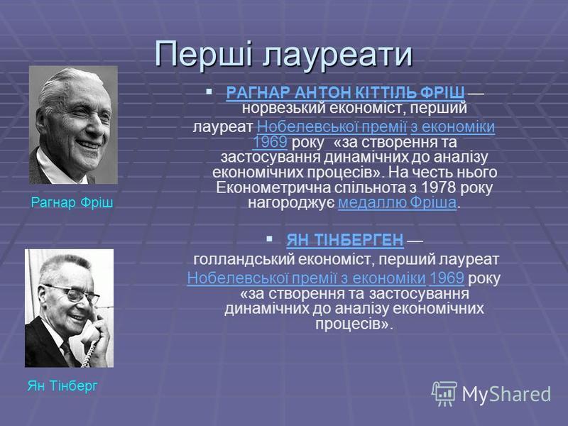 Перші лауреати РАГНАР АНТОН КІТТІЛЬ ФРІШ норвезький економіст, перший лауреат Нобелевської премії з економіки 1969 року «за створення та застосування динамічних до аналізу економічних процесів». На честь нього Економетрична спільнота з 1978 року наго