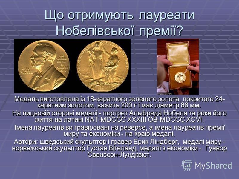 Що отримують лауреати Нобелівської премії? Медаль виготовлена із 18-каратного зеленого золота, покритого 24- каратним золотом, важить 200 г і має діаметр 66 мм. На лицьовій стороні медалі - портрет Альфреда Нобеля та роки його життя на латині NAT-MDC