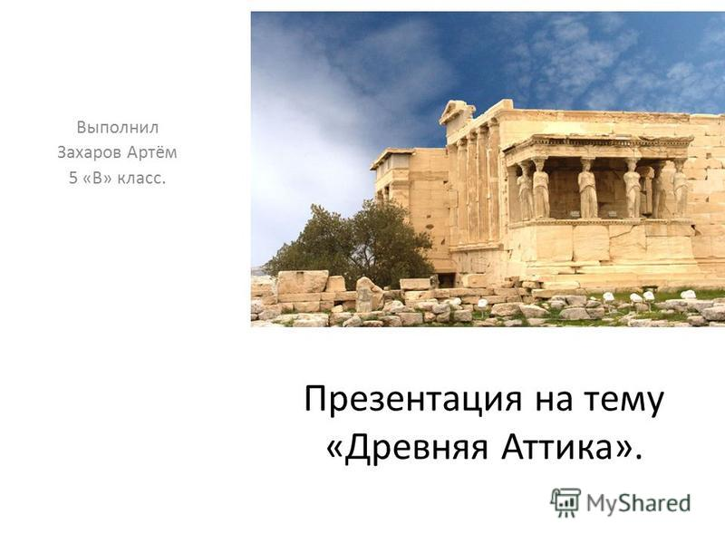 Презентация на тему «Древняя Аттика». Выполнил Захаров Артём 5 «В» класс.