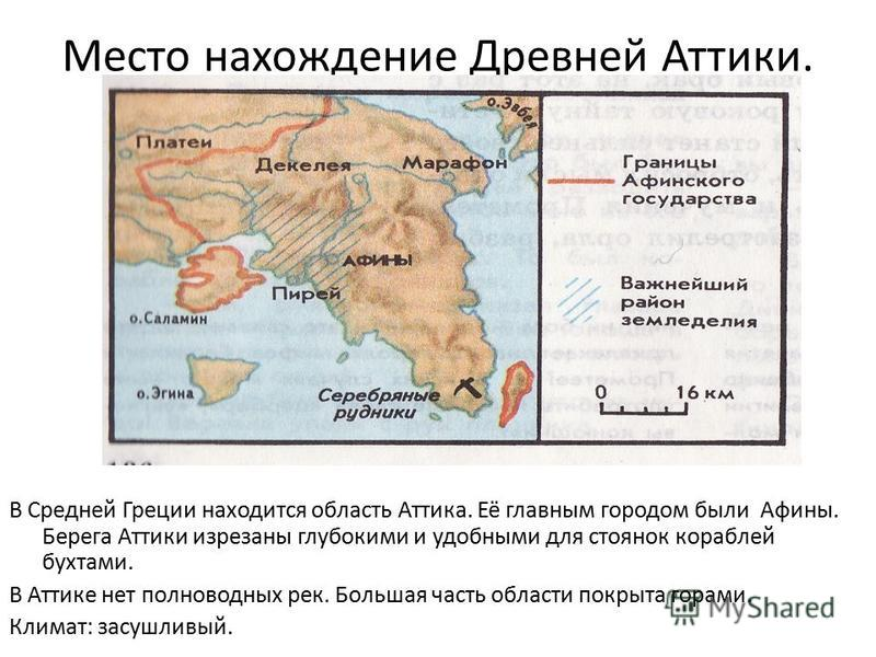 Место нахождение Древней Аттики. В Средней Греции находится область Аттика. Её главным городом были Афины. Берега Аттики изрезаны глубокими и удобными для стоянок кораблей бухтами. В Аттике нет полноводных рек. Большая часть области покрыта горами. К