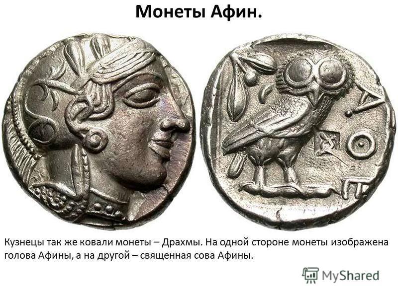 Монеты Афин. Кузнецы так же ковали монеты – Драхмы. На одной стороне монеты изображена голова Афины, а на другой – священная сова Афины.