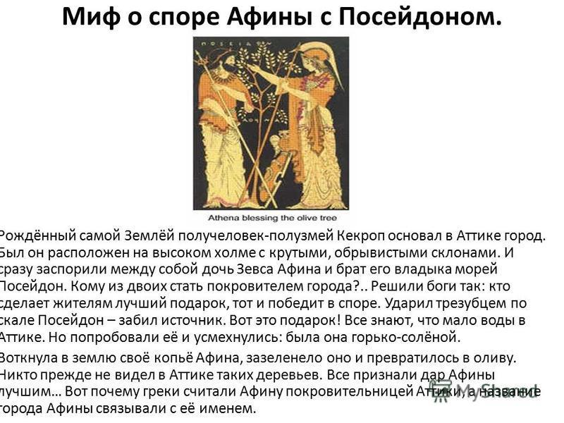 Миф о споре Афины с Посейдоном. Рождённый самой Землёй получеловек-полузмей Кекроп основал в Аттике город. Был он расположен на высоком холме с крутыми, обрывистыми склонами. И сразу заспорили между собой дочь Зевса Афина и брат его владыка морей Пос