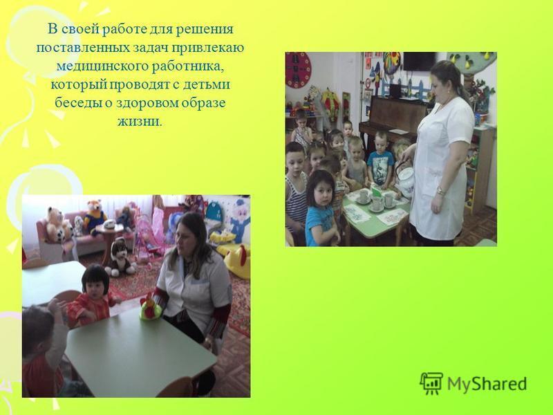 В своей работе для решения поставленных задач привлекаю медицинского работника, который проводят с детьми беседы о здоровом образе жизни.