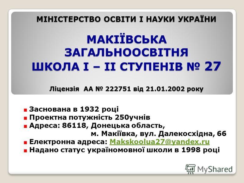 МІНІСТЕРСТВО ОСВІТИ І НАУКИ УКРАЇНИ МАКІЇВСЬКА ЗАГАЛЬНООСВІТНЯ ШКОЛА І – ІІ СТУПЕНІВ 27 Ліцензія АА 222751 від 21.01.2002 року Заснована в 1932 році Проектна потужність 250учнів Адреса: 86118, Донецька область, м. Макіївка, вул. Далекосхідна, 66 Елек