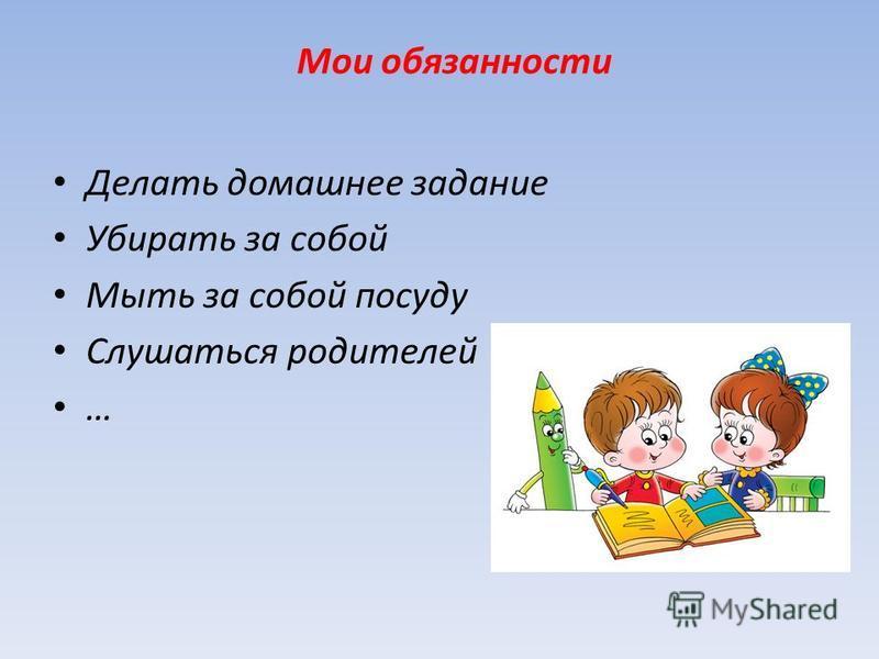 Мои обязанности Делать домашнее задание Убирать за собой Мыть за собой посуду Слушаться родителей …