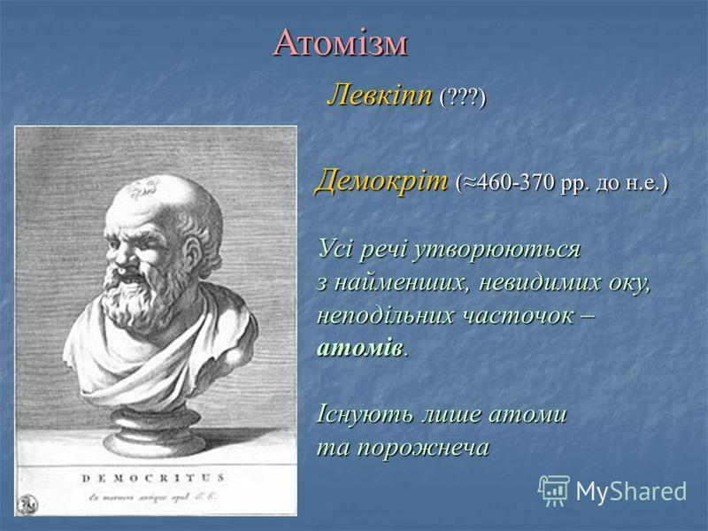 Левкіпп (???) Демокріт (460-370 рр. до н.е.) Усі речі утворюються з найменших, невидимих оку, неподільних часточок – атомів. Існують лише атоми та порожнеча Атомізм