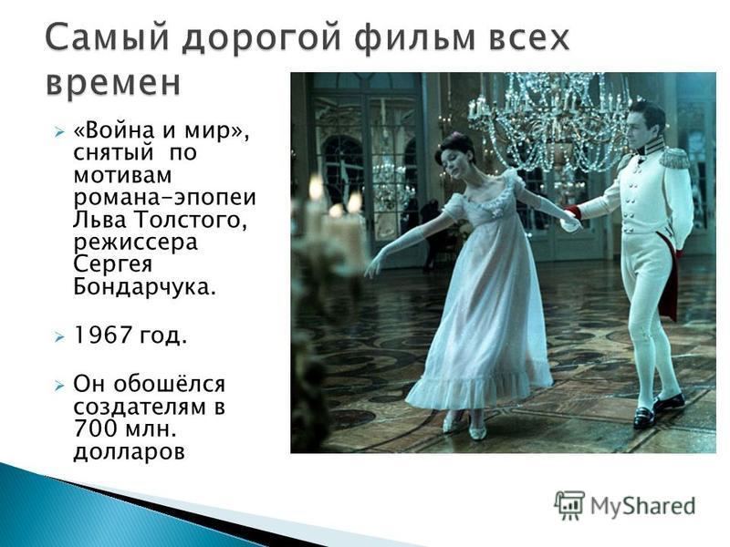 «Война и мир», снятый по мотивам романа-эпопеи Льва Толстого, режиссера Сергея Бондарчука. 1967 год. Он обошёлся создателям в 700 млн. долларов
