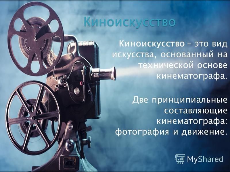 Киноискусство – это вид искусства, основанный на технической основе кинематографа. Две принципиальные составляющие кинематографа: фотография и движение. Киноискусство