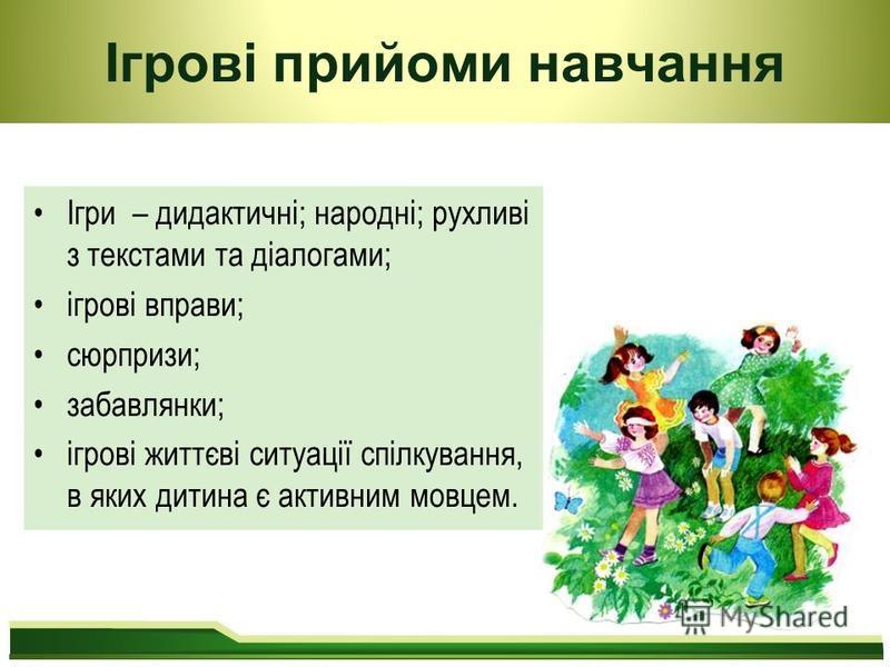 Ігрові прийоми навчання Ігри – дидактичні; народні; рухливі з текстами та діалогами; ігрові вправи; сюрпризи; забавлянки; ігрові життєві ситуації спілкування, в яких дитина є активним мовцем.