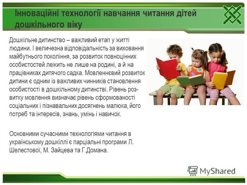Інноваційні технології навчання читання дітей дошкільного віку Дошкільне дитинство – важливий етап у житті людини. І величезна відповідальність за виховання майбутнього покоління, за розвиток повноцінних особистостей лежить не лише на родині, а й