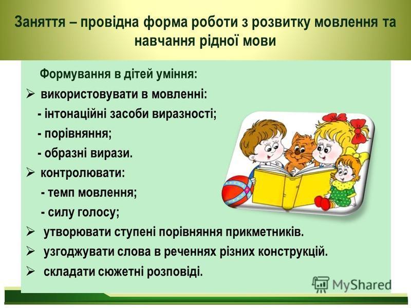 Формування в дітей уміння: використовувати в мовленні: - інтонаційні засоби виразності; - порівняння; - образні вирази. контролювати: - темп мовлення; - силу голосу; утворювати ступені порівняння прикметників. узгоджувати слова в реченнях різних конс