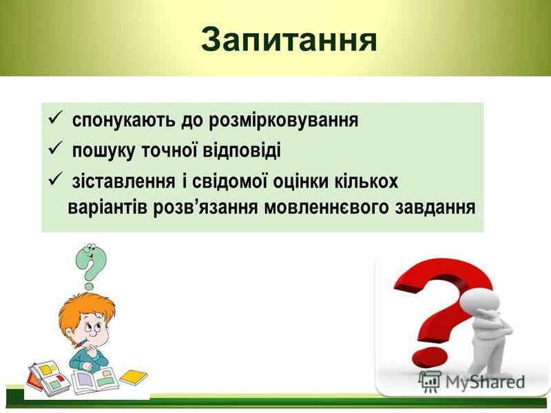 Запитання спонукають до розмірковування пошуку точної відповіді зіставлення і свідомої оцінки кількох варіантів розвязання мовленнєвого завдання
